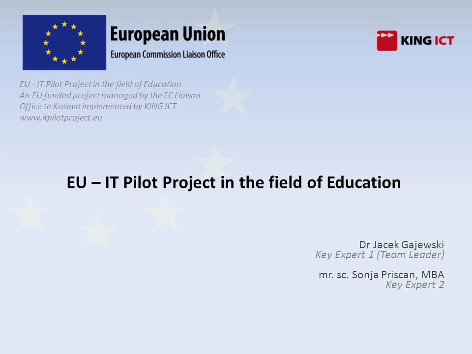 2 Objectives and Overview of components EU - IT Pilot Projects objective is to support Kosovo government in improving quality and efficiency of education by: ICT trainings, usage of ICT in teaching process and establishment of EDUNet Pilot Project will work with ~35 schools and education institutions, which will be used as a test bed for use of ICT and e-learning in education to assess the level of assessment and commitment of stakeholders The project is linked to 1 Million Euro Suppliess Tender to equip beneficiaries.