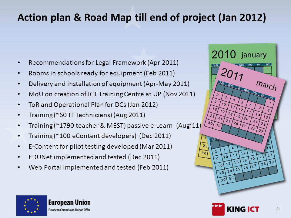 6 Action plan & Road Map till end of project (Jan 2012) Recommendations for Legal Framework (Apr 2011) Rooms in schools ready for equipment (Feb 2011) Delivery and installation of equipment (Apr-May 2011) MoU on creation of ICT Training Centre at UP (Nov 2011) ToR and Operational Plan for DCs (Jan 2012) Training (~60 IT Technicians) (Aug 2011) Training (~1790 teacher & MEST) passive e-Learn (Aug11) Training (~100 eContent developers) (Dec 2011) E-Content for pilot testing developed (Mar 2011) EDUNet implemented and tested (Dec 2011) Web Portal implemented and tested (Feb 2011)