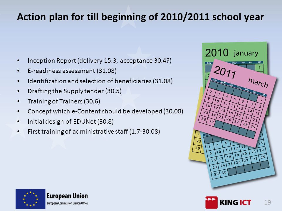 19 Action plan for till beginning of 2010/2011 school year Inception Report (delivery 15.3, acceptance 30.4?) E-readiness assessment (31.08) Identific