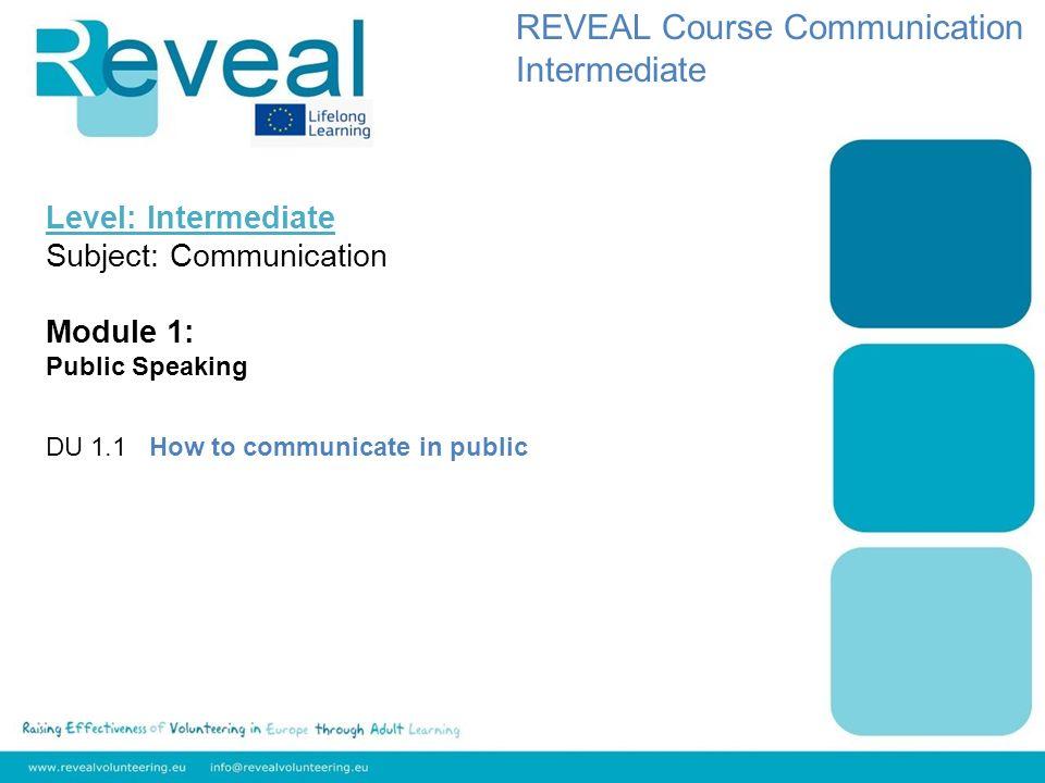 Level: Intermediate Subject: Communication Module 1: Public Speaking DU 1.1 How to communicate in public REVEAL Course Communication Intermediate