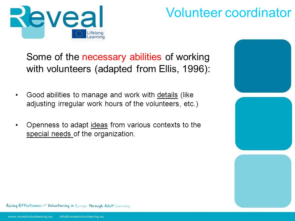 Some of the necessary abilities of working with volunteers (adapted from Ellis, 1996): Good abilities to manage and work with details (like adjusting irregular work hours of the volunteers, etc.) Openness to adapt ideas from various contexts to the special needs of the organization.