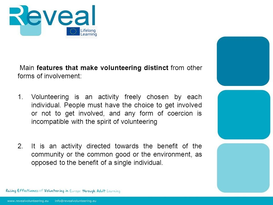 Main features that make volunteering distinct from other forms of involvement: 1.Volunteering is an activity freely chosen by each individual.