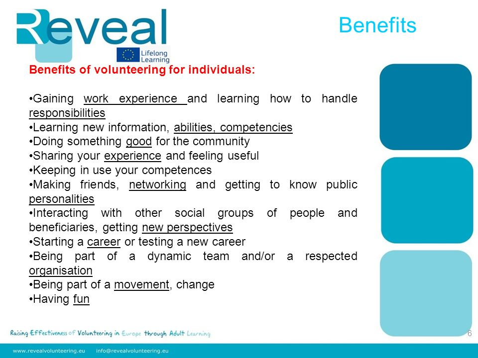 Benefits 6 Benefits of volunteering for individuals: Gaining work experience and learning how to handle responsibilities Learning new information, abilities, competencies Doing something good for the community Sharing your experience and feeling useful Keeping in use your competences Making friends, networking and getting to know public personalities Interacting with other social groups of people and beneficiaries, getting new perspectives Starting a career or testing a new career Being part of a dynamic team and/or a respected organisation Being part of a movement, change Having fun