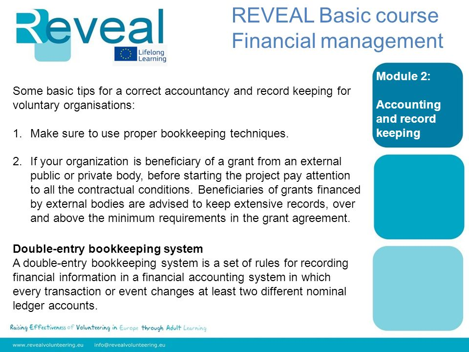Module 2: Accounting and record keeping REVEAL Basic course Financial management Some basic tips for a correct accountancy and record keeping for voluntary organisations: 1.Make sure to use proper bookkeeping techniques.