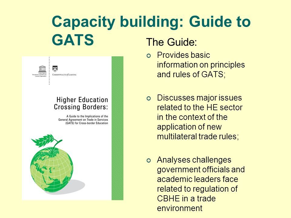 Capacity building: Guide to GATS The Guide: Provides basic information on principles and rules of GATS; Discusses major issues related to the HE secto
