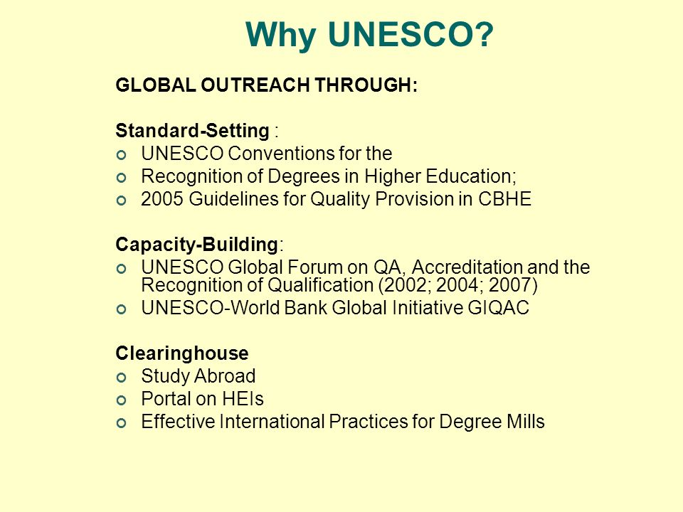 Why UNESCO? GLOBAL OUTREACH THROUGH: Standard-Setting : UNESCO Conventions for the Recognition of Degrees in Higher Education; 2005 Guidelines for Qua