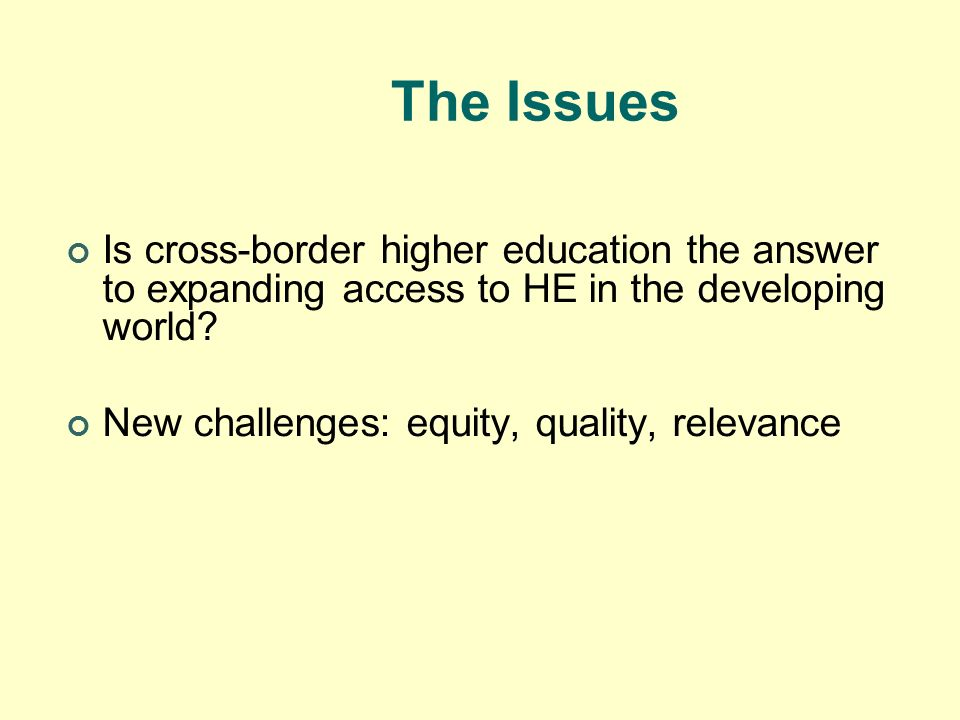 The Issues Is cross-border higher education the answer to expanding access to HE in the developing world? New challenges: equity, quality, relevance