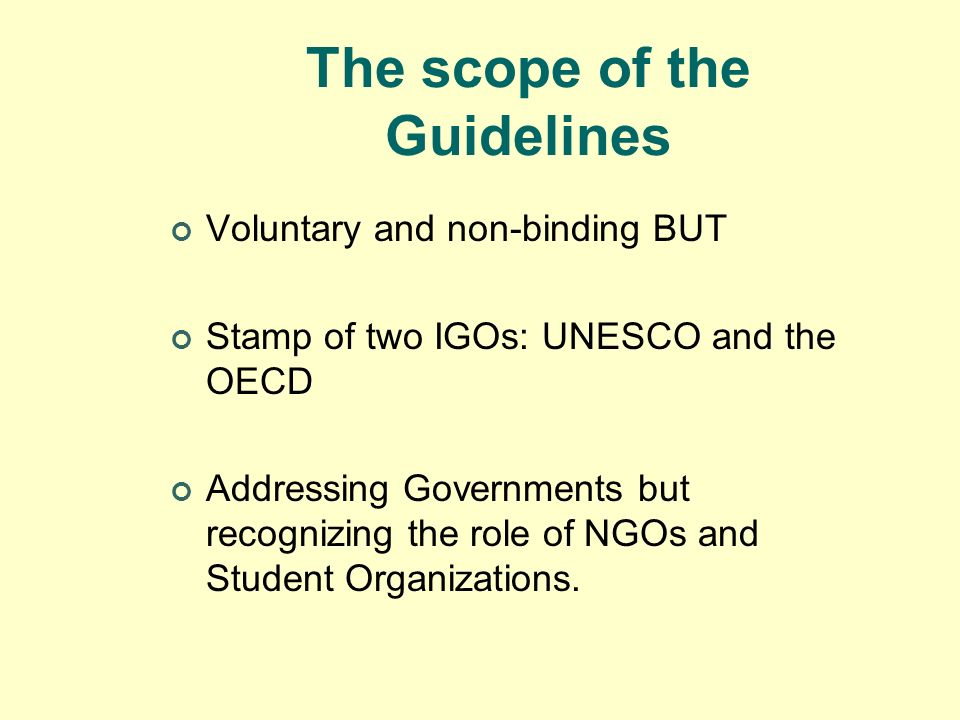 The scope of the Guidelines Voluntary and non-binding BUT Stamp of two IGOs: UNESCO and the OECD Addressing Governments but recognizing the role of NG