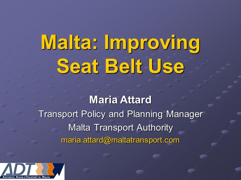 Malta: Improving Seat Belt Use Maria Attard Transport Policy and Planning Manager Malta Transport Authority maria.attard@maltatransport.com