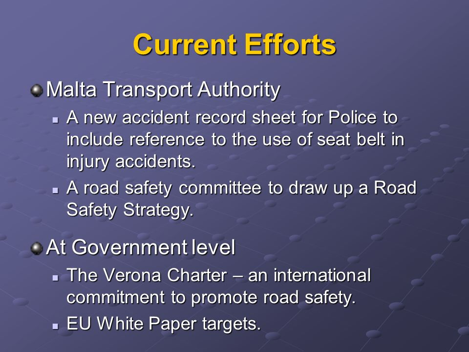 Current Efforts Malta Transport Authority A new accident record sheet for Police to include reference to the use of seat belt in injury accidents.