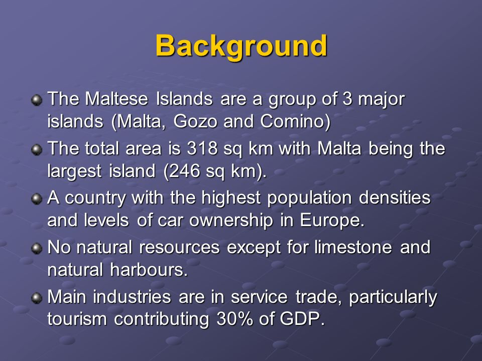 Background The Maltese Islands are a group of 3 major islands (Malta, Gozo and Comino) The total area is 318 sq km with Malta being the largest island (246 sq km).