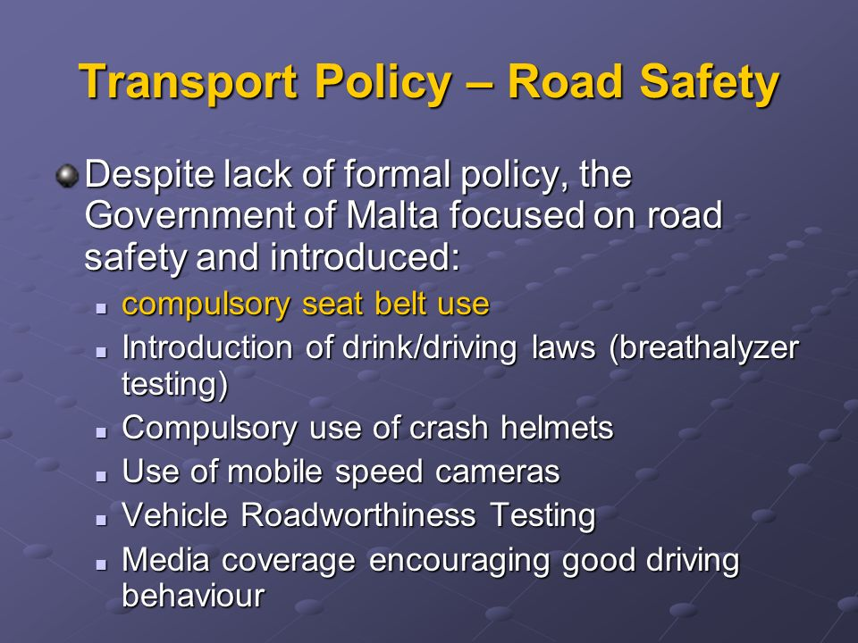 White Paper Policy Targets ObjectivesTargets Achieve modal shift from private to public transport modes -stabilizing bus service patronage to 1995 levels -20% reduction in on-street parking, particularly in town centers -Establish schemes for Green Transport Plans Safe travel for all users - 50% reduction in injury accidents by 2014 Healthier travel -20% reduction in harmful transport emissions in the urban area -30% reduction in the number of cars entering Valletta peninsula Making infrastructure accessible to all -50% of traffic management schemes implemented will be aimed solely at improving the conditions for non-motorists -95% of walkways should be within standard design -Establish schemes for safe routes to schools for all town primary schools