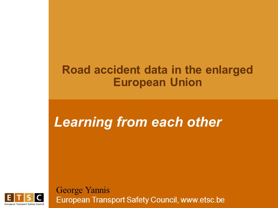 George Yannis European Transport Safety Council, www.etsc.be Learning from each other Road accident data in the enlarged European Union
