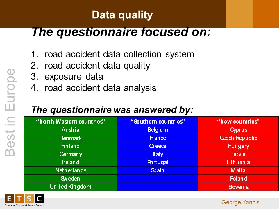 Best in Europe George Yannis Data quality The questionnaire focused on: 1.road accident data collection system 2.road accident data quality 3.exposure data 4.road accident data analysis The questionnaire was answered by: