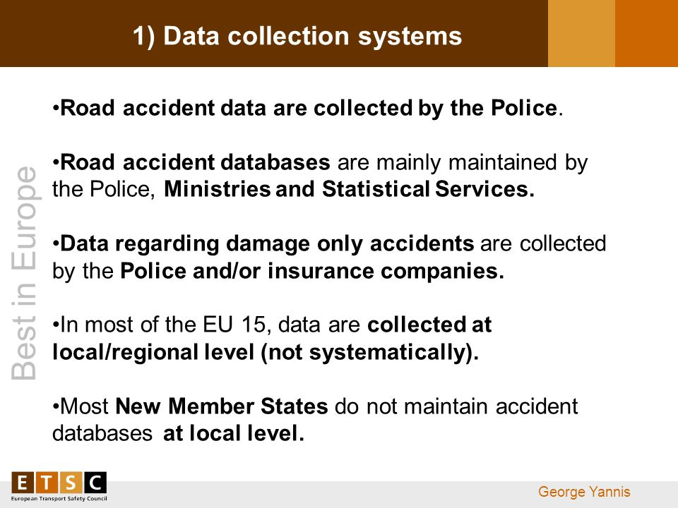 Best in Europe George Yannis 1) Data collection systems Road accident data are collected by the Police. Road accident databases are mainly maintained