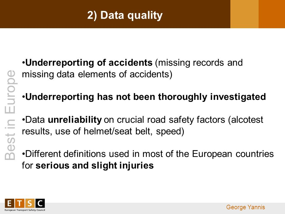 Best in Europe George Yannis 2) Data quality Underreporting of accidents (missing records and missing data elements of accidents) Underreporting has n
