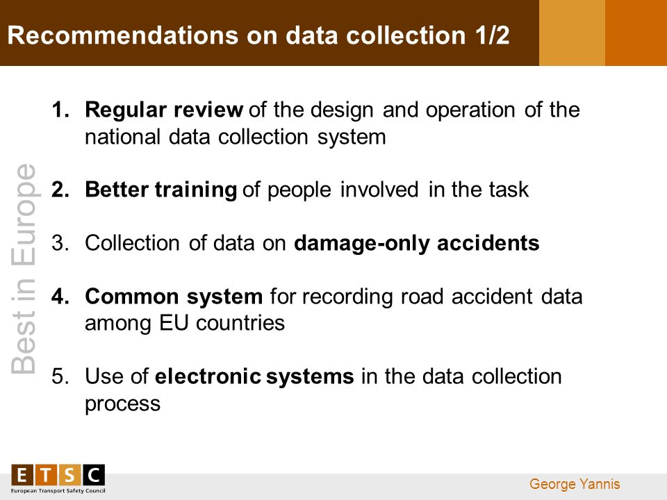 Best in Europe George Yannis Recommendations on data collection 1/2 1.Regular review of the design and operation of the national data collection system 2.Better training of people involved in the task 3.Collection of data on damage-only accidents 4.Common system for recording road accident data among EU countries 5.Use of electronic systems in the data collection process