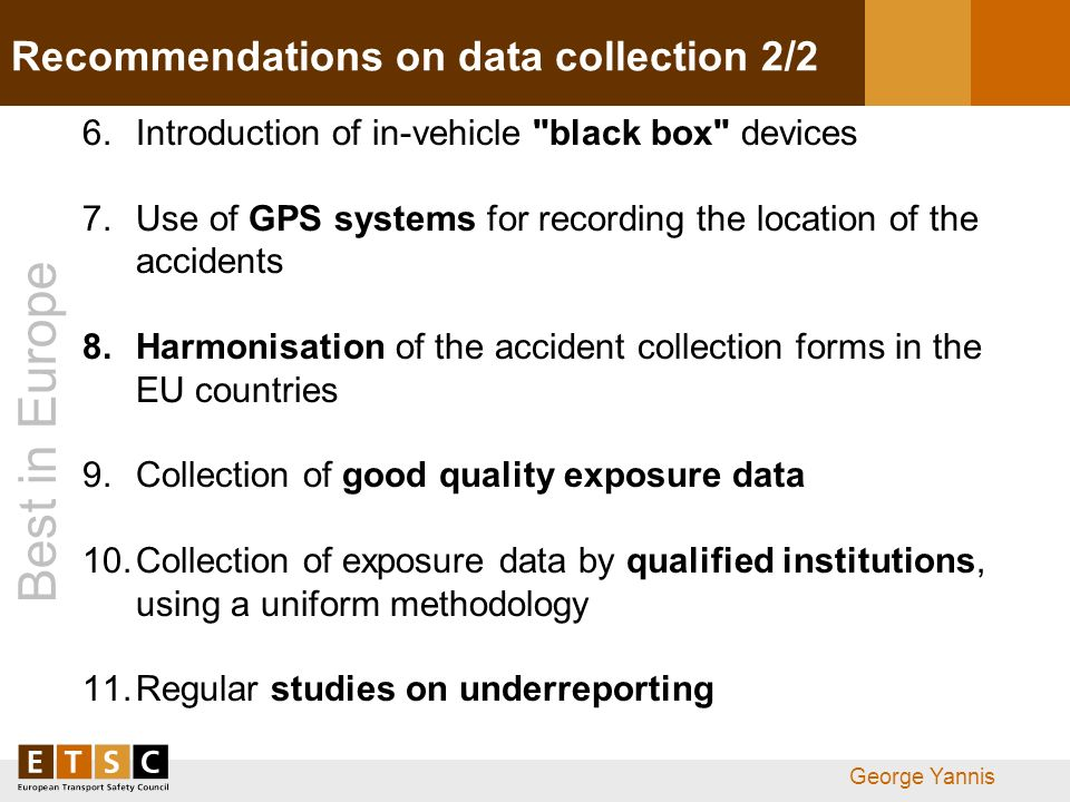 Best in Europe George Yannis Recommendations on data collection 2/2 6.Introduction of in-vehicle black box devices 7.Use of GPS systems for recording the location of the accidents 8.Harmonisation of the accident collection forms in the EU countries 9.Collection of good quality exposure data 10.Collection of exposure data by qualified institutions, using a uniform methodology 11.Regular studies on underreporting