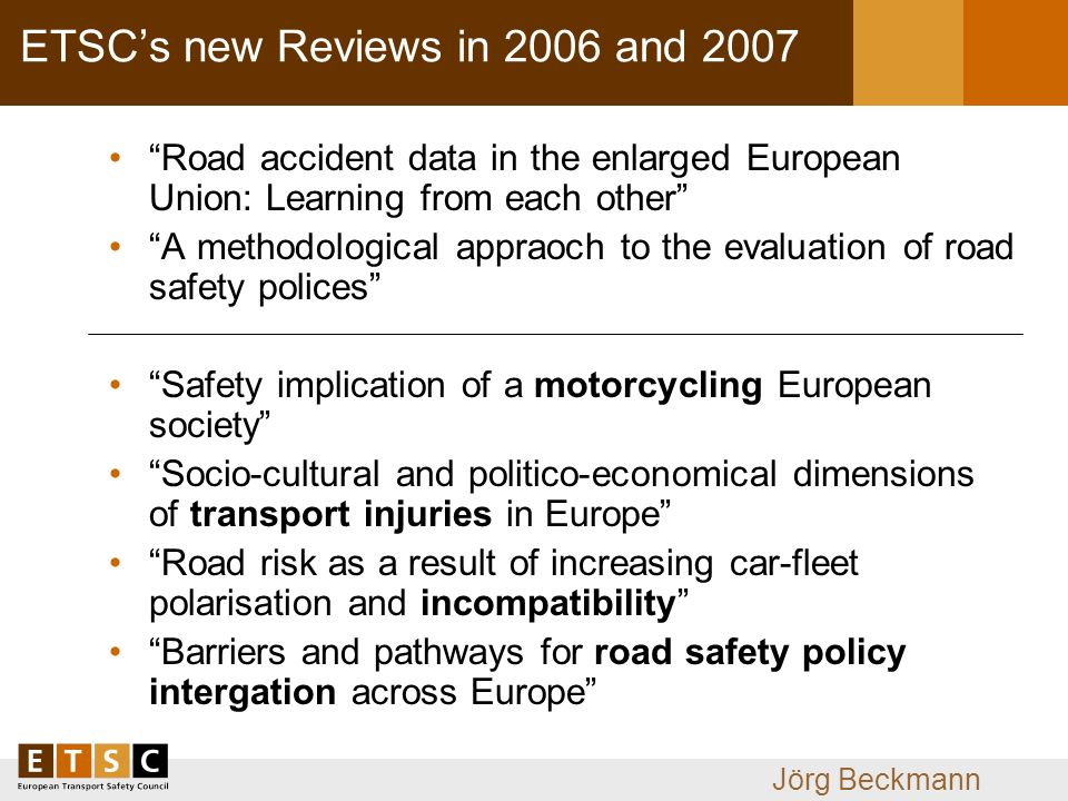 Jörg Beckmann ETSCs new Reviews in 2006 and 2007 Road accident data in the enlarged European Union: Learning from each other A methodological appraoch to the evaluation of road safety polices Safety implication of a motorcycling European society Socio-cultural and politico-economical dimensions of transport injuries in Europe Road risk as a result of increasing car-fleet polarisation and incompatibility Barriers and pathways for road safety policy intergation across Europe
