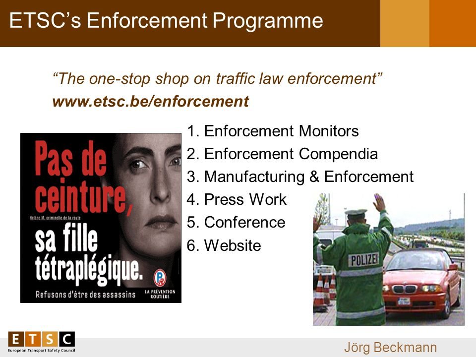 Jörg Beckmann ETSCs Enforcement Programme The one-stop shop on traffic law enforcement www.etsc.be/enforcement 1.