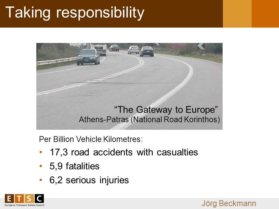 Jörg Beckmann Taking responsibility Per Billion Vehicle Kilometres: 17,3 road accidents with casualties 5,9 fatalities 6,2 serious injuries The Gateway to Europe Athens-Patras (National Road Korinthos)