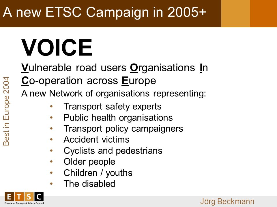 Best in Europe 2004 Jörg Beckmann A new ETSC Campaign in VOICE Vulnerable road users Organisations In Co-operation across Europe Transport safety experts Public health organisations Transport policy campaigners Accident victims Cyclists and pedestrians Older people Children / youths The disabled A new Network of organisations representing: