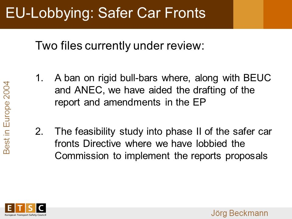 Best in Europe 2004 Jörg Beckmann EU-Lobbying: Safer Car Fronts Two files currently under review: 1.A ban on rigid bull-bars where, along with BEUC and ANEC, we have aided the drafting of the report and amendments in the EP 2.The feasibility study into phase II of the safer car fronts Directive where we have lobbied the Commission to implement the reports proposals