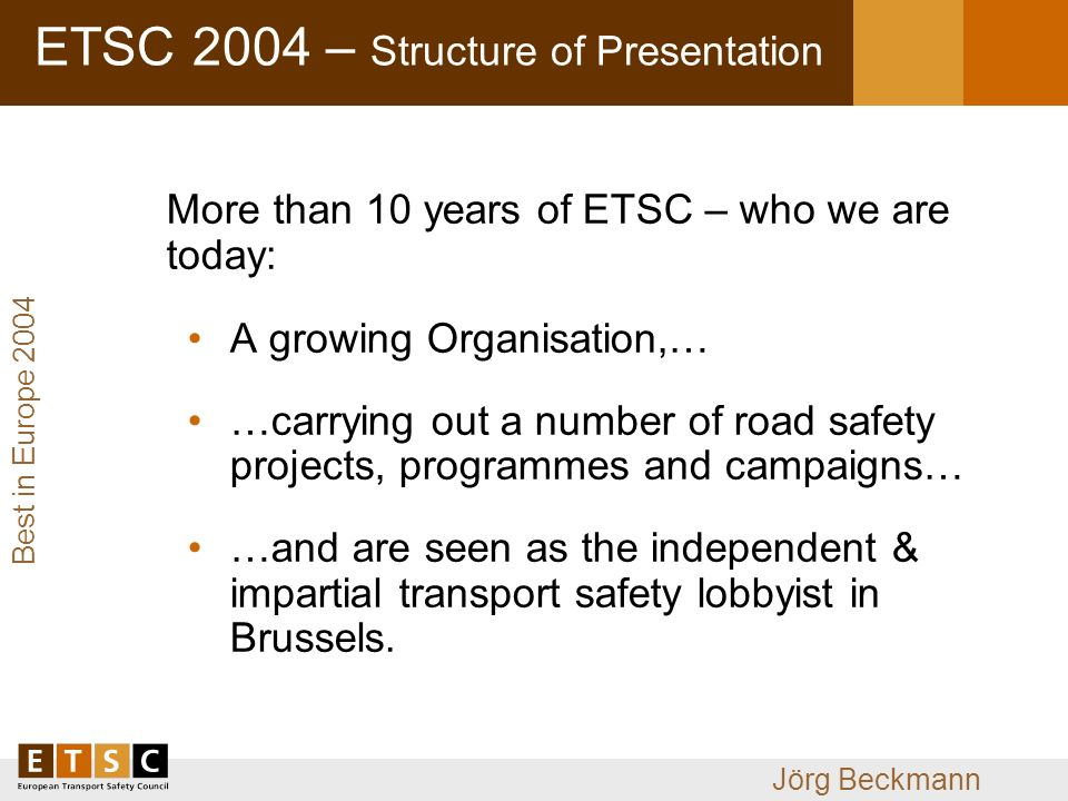 Jörg Beckmann ETSC 2004 – Structure of Presentation More than 10 years of ETSC – who we are today: A growing Organisation,… …carrying out a number of road safety projects, programmes and campaigns… …and are seen as the independent & impartial transport safety lobbyist in Brussels.