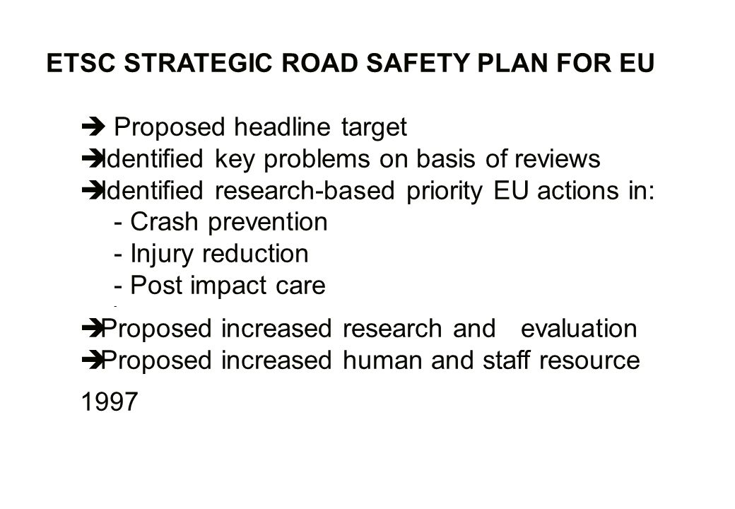 ETSC STRATEGIC ROAD SAFETY PLAN FOR EU Proposed headline target Identified key problems on basis of reviews Identified research-based priority EU actions in: - Crash prevention - Injury reduction - Post impact care - Proposed increased research and evaluation Proposed increased human and staff resource 1997