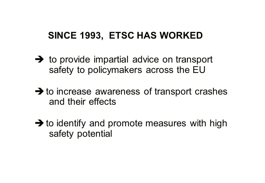 SINCE 1993, ETSC HAS WORKED: to provide impartial advice on transport safety to policymakers across the EU to increase awareness of transport crashes and their effects to identify and promote measures with high safety potential
