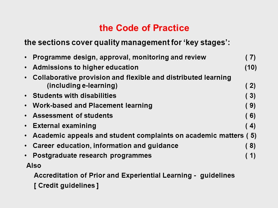 the Code of Practice the sections cover quality management for key stages: Programme design, approval, monitoring and review ( 7) Admissions to higher education (10) Collaborative provision and flexible and distributed learning (including e-learning) ( 2) Students with disabilities ( 3) Work-based and Placement learning ( 9) Assessment of students ( 6) External examining ( 4) Academic appeals and student complaints on academic matters ( 5) Career education, information and guidance ( 8) Postgraduate research programmes ( 1) Also Accreditation of Prior and Experiential Learning - guidelines [ Credit guidelines ]