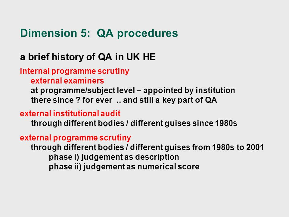 Dimension 5: QA procedures a brief history of QA in UK HE internal programme scrutiny external examiners at programme/subject level – appointed by institution there since .
