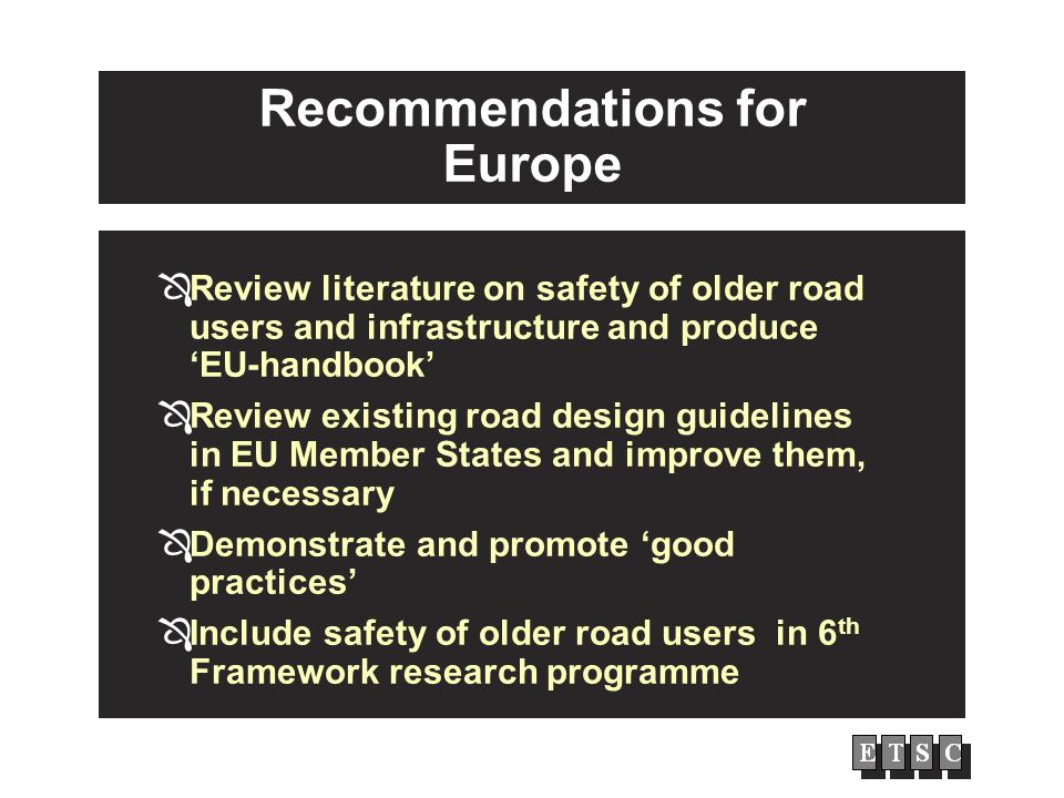 Recommendations for Europe Review literature on safety of older road users and infrastructure and produce EU-handbook Review existing road design guidelines in EU Member States and improve them, if necessary Demonstrate and promote good practices Include safety of older road users in 6 th Framework research programme