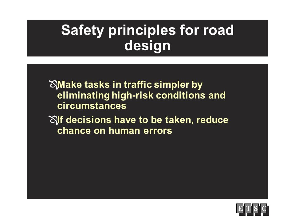 Safety principles for road design Make tasks in traffic simpler by eliminating high-risk conditions and circumstances If decisions have to be taken, reduce chance on human errors