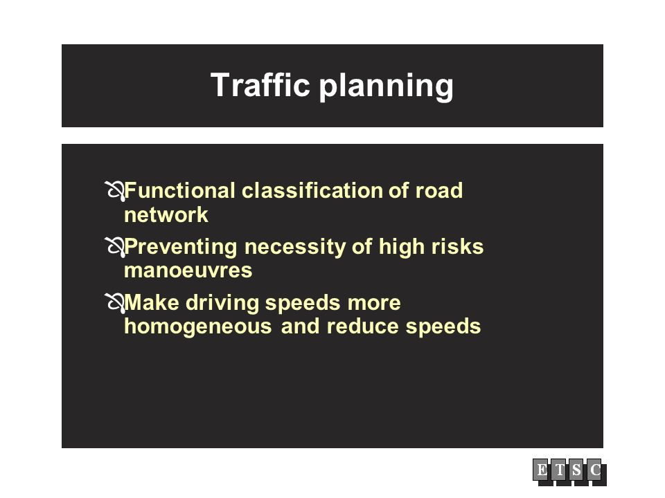 Traffic planning Functional classification of road network Preventing necessity of high risks manoeuvres Make driving speeds more homogeneous and redu