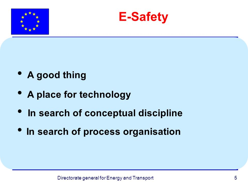 Directorate general for Energy and Transport5 E-Safety In search of process organisation A good thing A place for technology In search of conceptual discipline