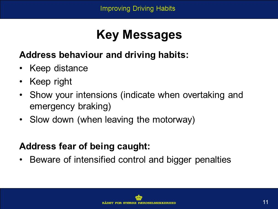 Improving Driving Habits 11 Key Messages Address behaviour and driving habits: Keep distance Keep right Show your intensions (indicate when overtaking and emergency braking) Slow down (when leaving the motorway) Address fear of being caught: Beware of intensified control and bigger penalties