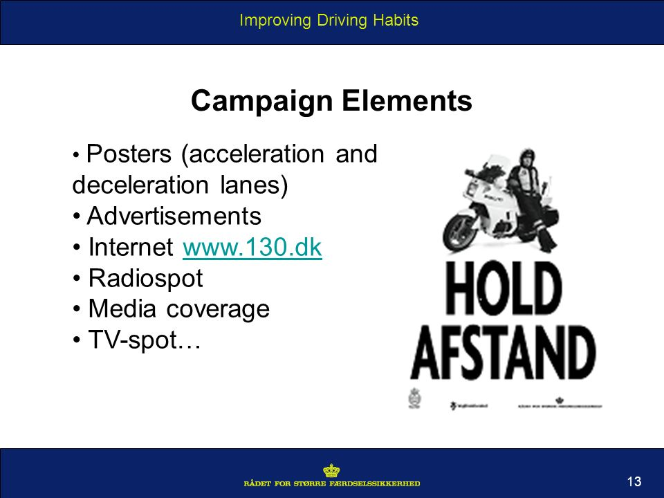 Improving Driving Habits 13 Campaign Elements Posters (acceleration and deceleration lanes) Advertisements Internet www.130.dkwww.130.dk Radiospot Media coverage TV-spot…
