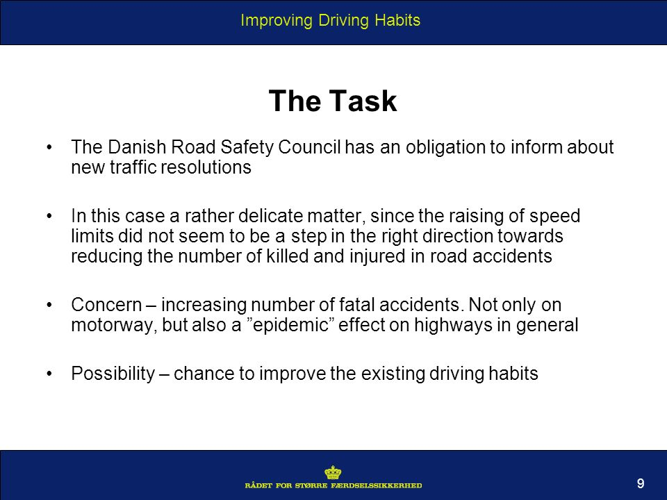 Improving Driving Habits 9 The Task The Danish Road Safety Council has an obligation to inform about new traffic resolutions In this case a rather delicate matter, since the raising of speed limits did not seem to be a step in the right direction towards reducing the number of killed and injured in road accidents Concern – increasing number of fatal accidents.