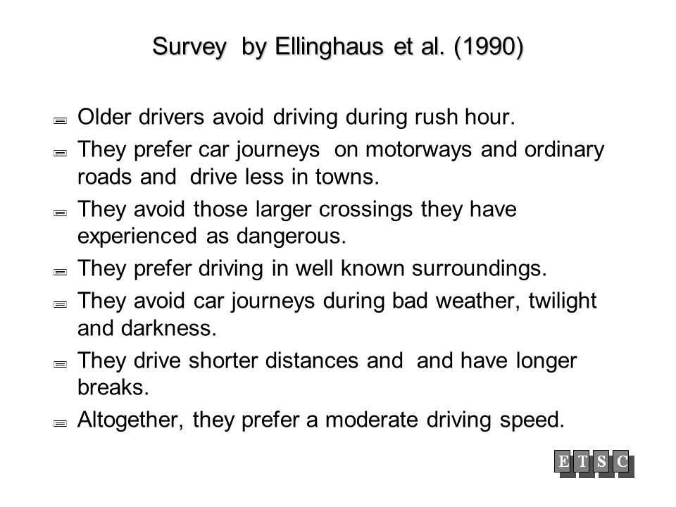 Survey by Ellinghaus et al. (1990) Older drivers avoid driving during rush hour. They prefer car journeys on motorways and ordinary roads and drive le