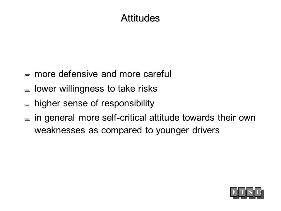 Attitudes more defensive and more careful lower willingness to take risks higher sense of responsibility in general more self-critical attitude towards their own weaknesses as compared to younger drivers