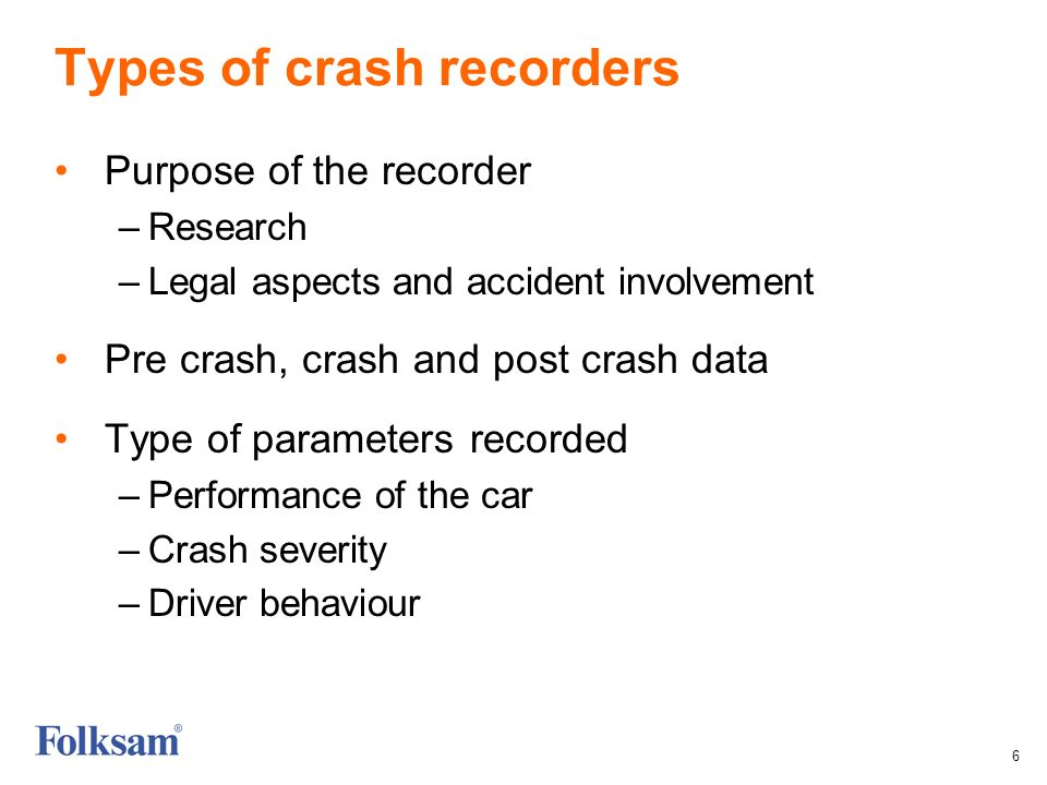 6 Types of crash recorders Purpose of the recorder –Research –Legal aspects and accident involvement Pre crash, crash and post crash data Type of parameters recorded –Performance of the car –Crash severity –Driver behaviour