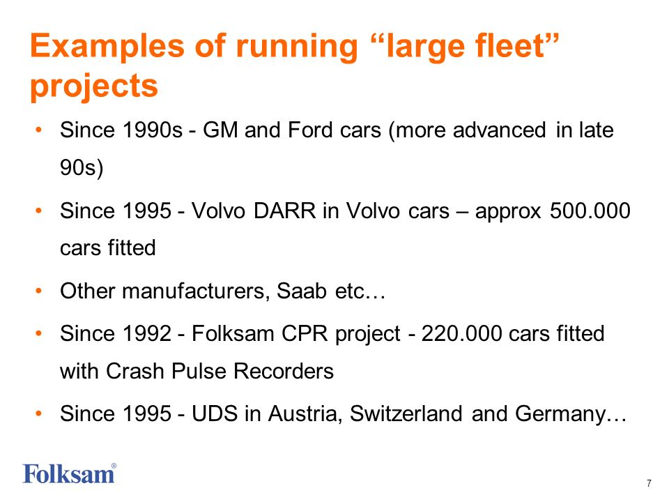 7 Examples of running large fleet projects Since 1990s - GM and Ford cars (more advanced in late 90s) Since 1995 - Volvo DARR in Volvo cars – approx 500.000 cars fitted Other manufacturers, Saab etc… Since 1992 - Folksam CPR project - 220.000 cars fitted with Crash Pulse Recorders Since 1995 - UDS in Austria, Switzerland and Germany…