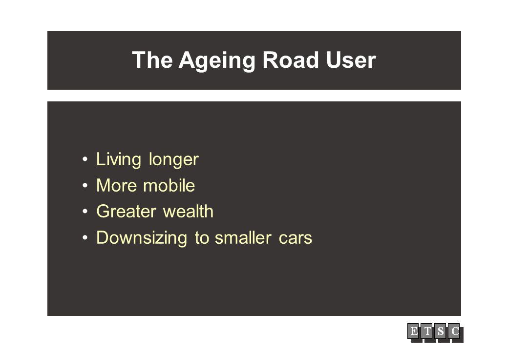 The Ageing Road User Living longer More mobile Greater wealth Downsizing to smaller cars