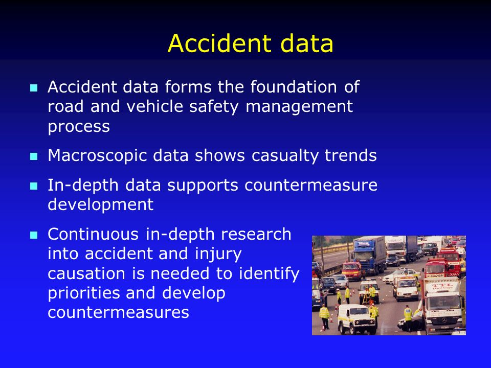 Accident data n Accident data forms the foundation of road and vehicle safety management process n Macroscopic data shows casualty trends n In-depth data supports countermeasure development n Continuous in-depth research into accident and injury causation is needed to identify priorities and develop countermeasures