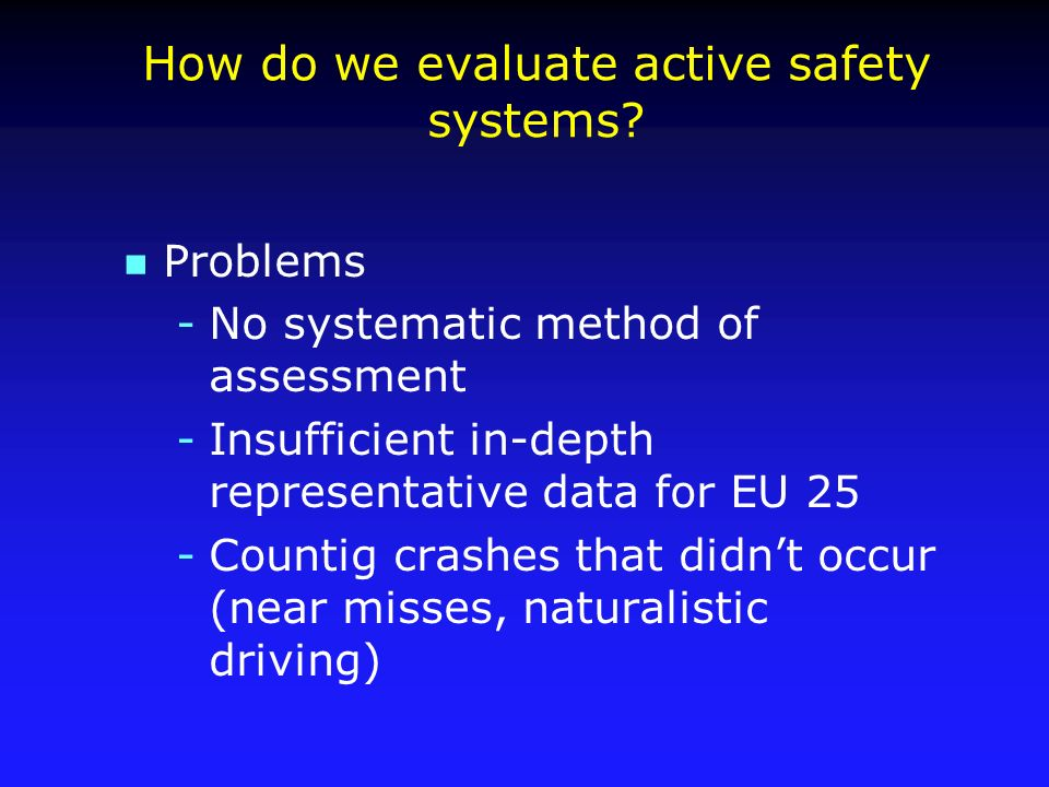 How do we evaluate active safety systems? n Problems -No systematic method of assessment -Insufficient in-depth representative data for EU 25 -Countig