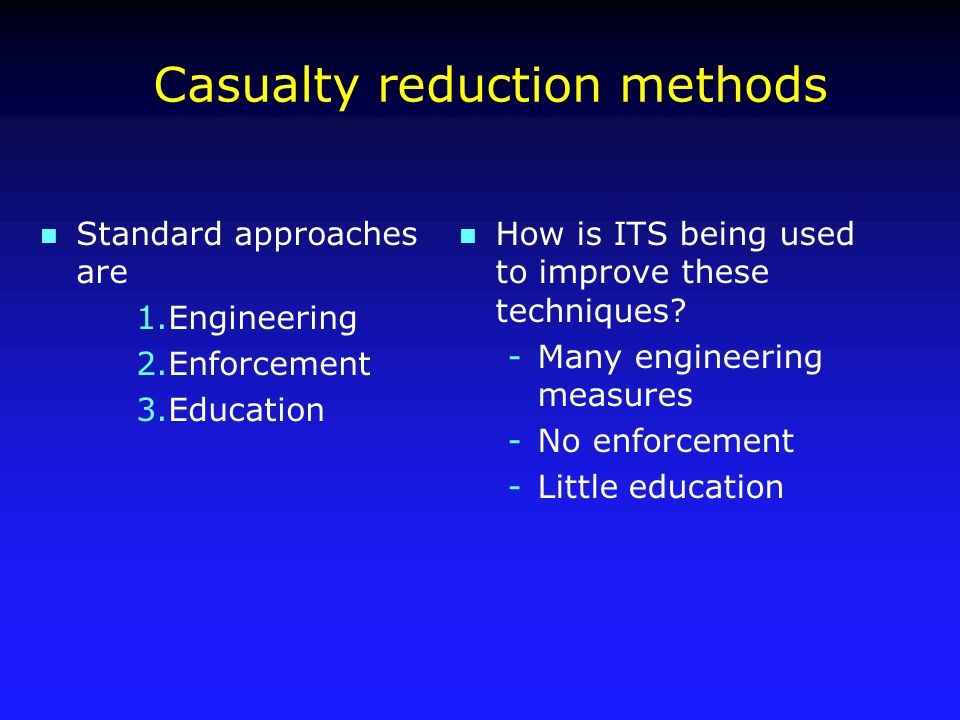Casualty reduction methods n Standard approaches are 1.Engineering 2.Enforcement 3.Education n How is ITS being used to improve these techniques.