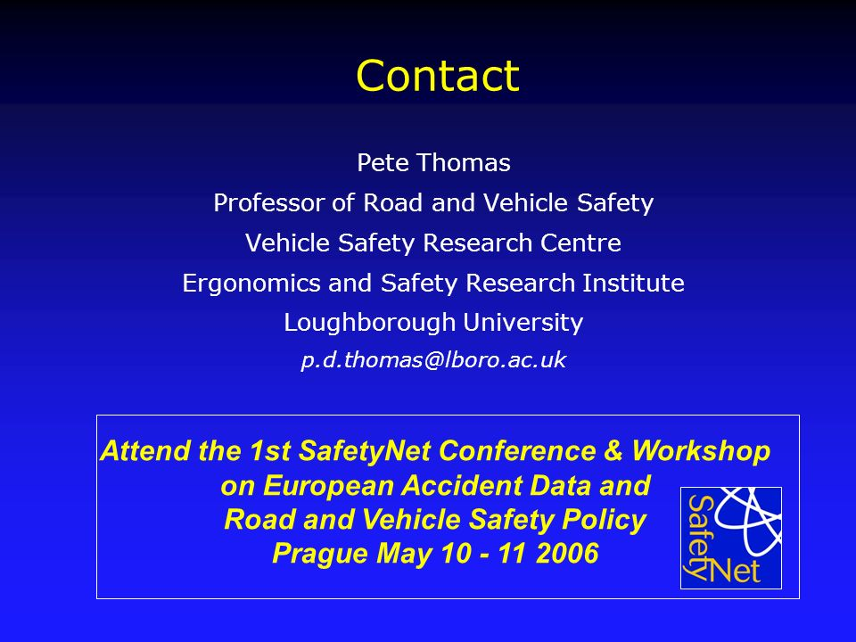 Contact Pete Thomas Professor of Road and Vehicle Safety Vehicle Safety Research Centre Ergonomics and Safety Research Institute Loughborough University p.d.thomas@lboro.ac.uk Attend the 1st SafetyNet Conference & Workshop on European Accident Data and Road and Vehicle Safety Policy Prague May 10 - 11 2006