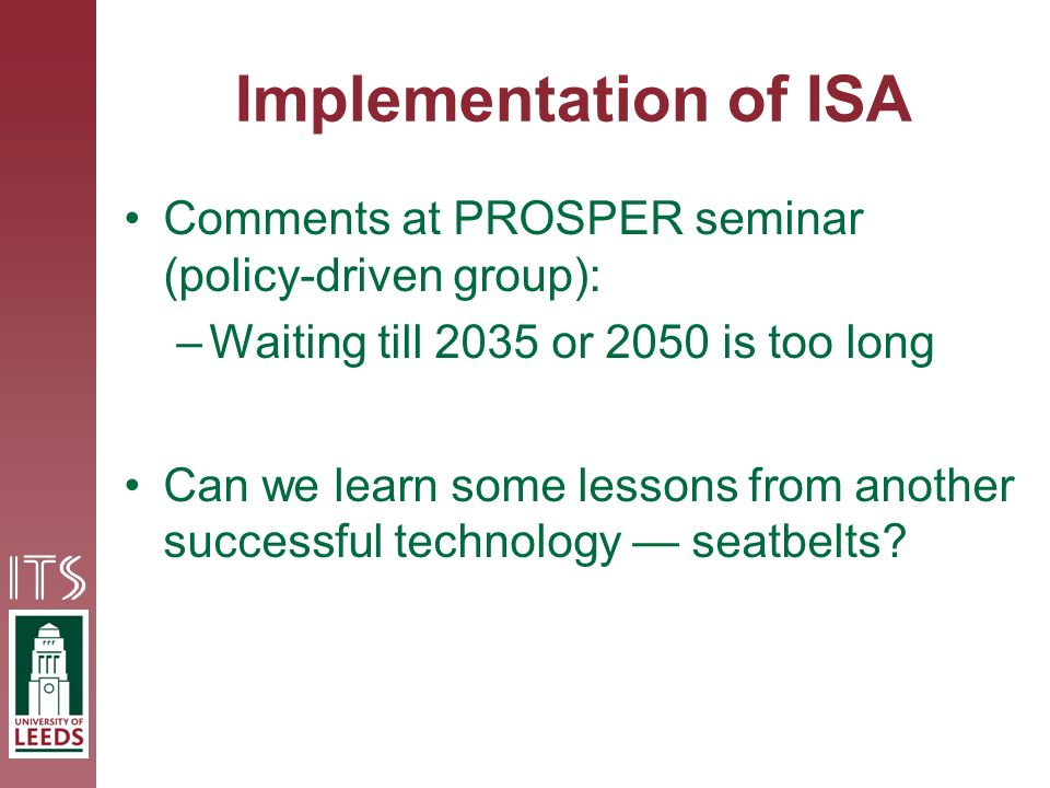 Implementation of ISA Comments at PROSPER seminar (policy-driven group): –Waiting till 2035 or 2050 is too long Can we learn some lessons from another successful technology seatbelts