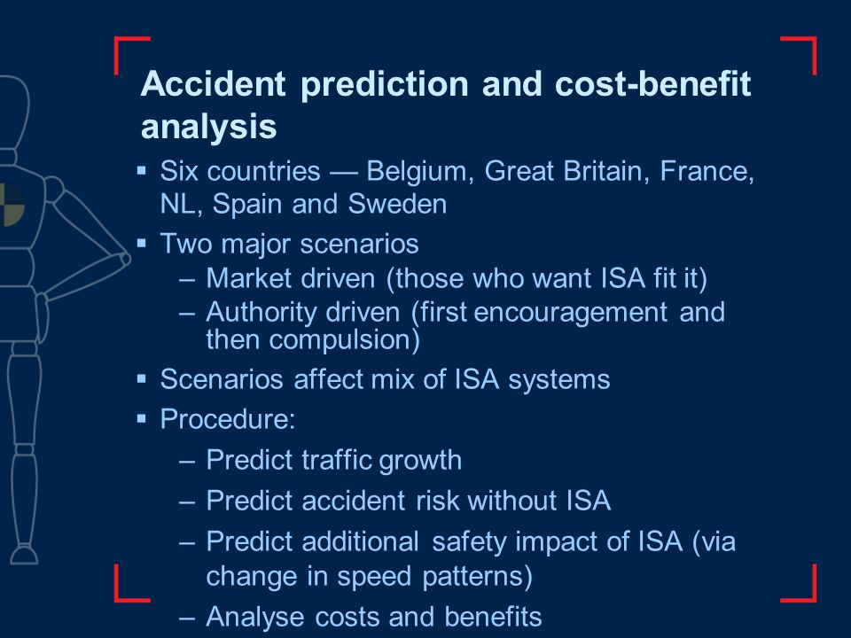 Accident prediction and cost-benefit analysis Six countries Belgium, Great Britain, France, NL, Spain and Sweden Two major scenarios –Market driven (those who want ISA fit it) –Authority driven (first encouragement and then compulsion) Scenarios affect mix of ISA systems Procedure: –Predict traffic growth –Predict accident risk without ISA –Predict additional safety impact of ISA (via change in speed patterns) –Analyse costs and benefits